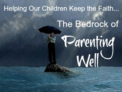 Helping Our Children Keep the Faith--The Bedrock of Parenting Well