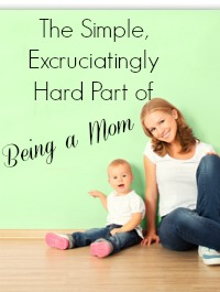 the-simple-excruciatingly-hard-part-of-being-a-mom-2