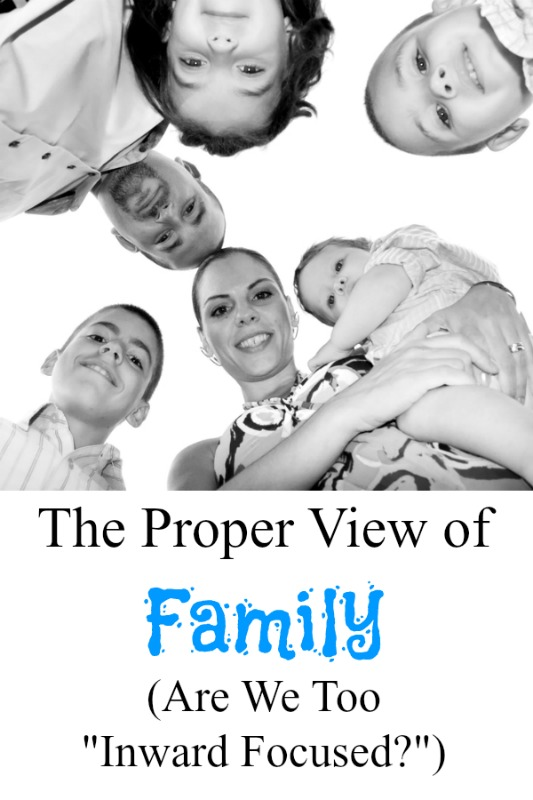The Proper View of Family. Are We Too Inward Focused?