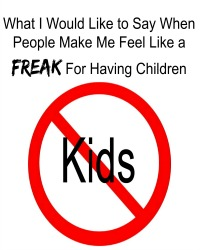 what-i-would-like-to-say-when-people-make-me-feel-like-a-freak-for-having-children