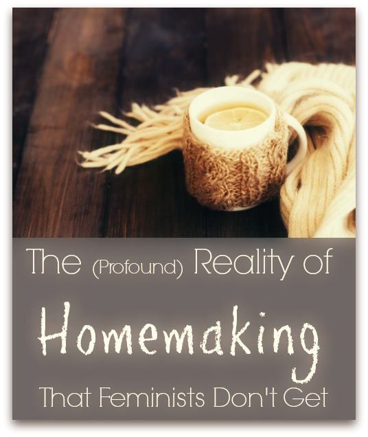 The Reality of Homemaking (That Feminists Don